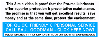 This 3 min video is proof that our Pro-ma Oil additives offer superior lubrication and the ultimate in preventative maintenance on the planet! Our promise is that you will get excellent results, save money and at the same time, protect the environment. LET US OFFER YOU QUICK, FRIENDLY AND PERSONAL SERVICE CALL OUR SALES REP NOW - SAUL GOODMAN - O417 744 299